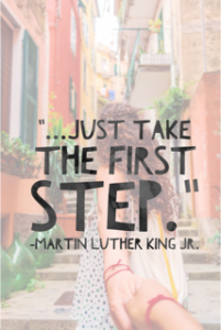 Just take the first step -MLK JR